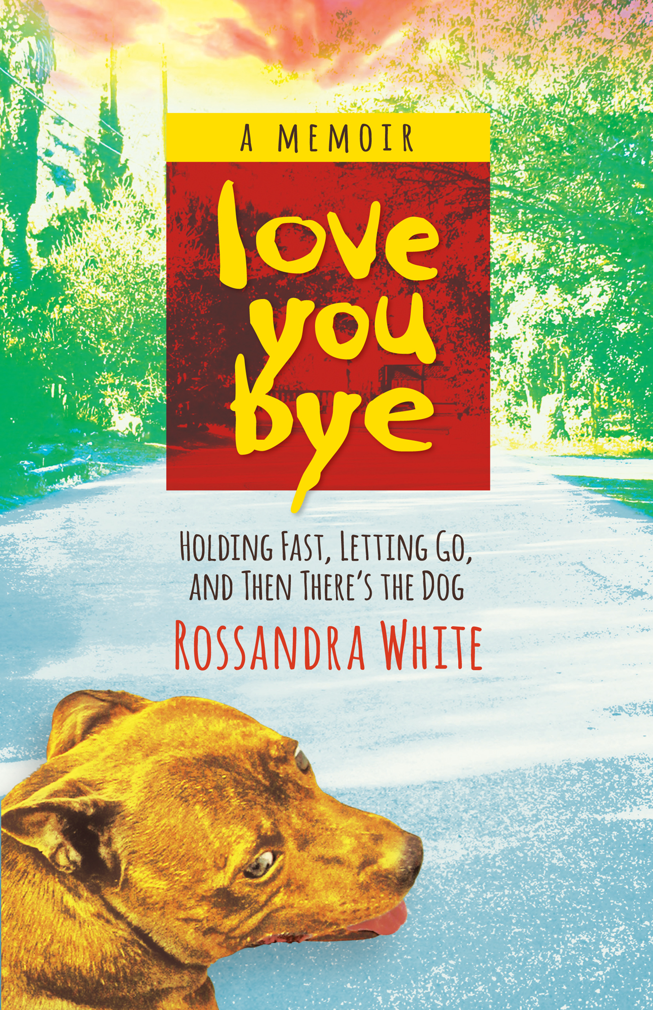 Loveyoubye: Holding Fast, Letting Go, and Then There's The Dog By Rossandra White
